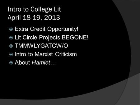 Intro to College Lit April 18-19, 2013  Extra Credit Opportunity!  Lit Circle Projects BEGONE!  TMMWLYGATCW/O  Intro to Marxist Criticism  About Hamlet…