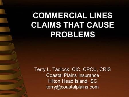 COMMERCIAL LINES CLAIMS THAT CAUSE PROBLEMS Terry L. Tadlock, CIC, CPCU, CRIS Coastal Plains Insurance Hilton Head Island, SC