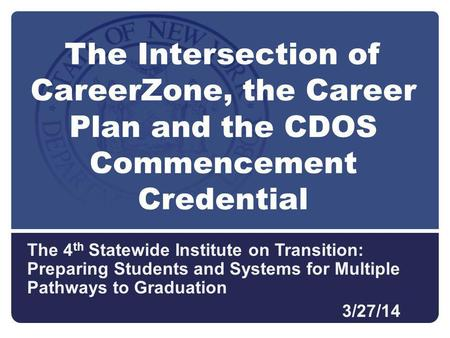 The 4 th Statewide Institute on Transition: Preparing Students and Systems for Multiple Pathways to Graduation 3/27/14 The Intersection of CareerZone,