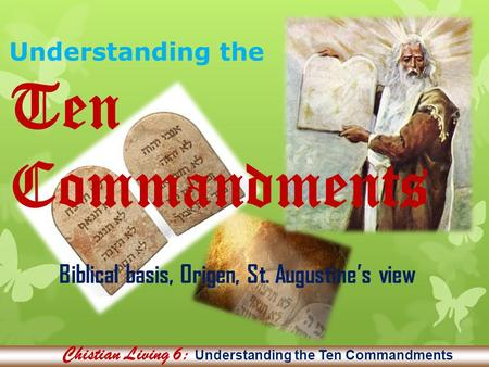 Understanding the Ten Commandments Biblical basis, Origen, St. Augustine's view Chistian Living 6: Understanding the Ten Commandments.