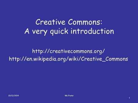 Creative Commons: A very quick introduction   10/12/2014 1 Mic Porter.