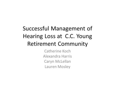 Successful Management of Hearing Loss at C.C. Young Retirement Community Catherine Koch Alexandra Harris Caryn McLellan Lauren Mosley.