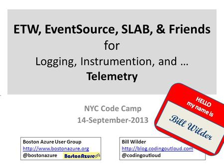 ETW, EventSource, SLAB, & Friends for Logging, Instrumention, and … Telemetry NYC Code Camp 14-September-2013 Boston Azure User Group