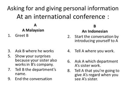 Asking for and giving personal information At an international conference : A A Malaysian 1.Greet B 3.Ask B where he works 5.Show your surprises because.