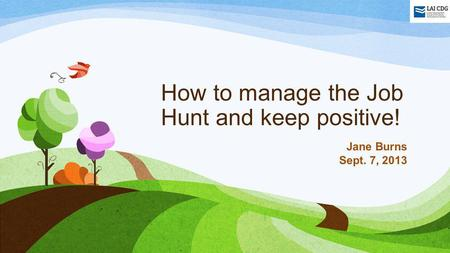 How to manage the Job Hunt and keep positive! Jane Burns Sept. 7, 2013.
