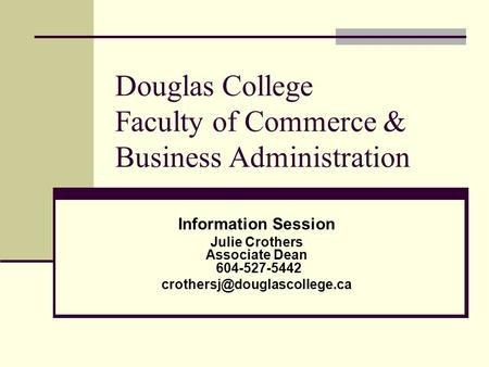 Douglas College Faculty of Commerce & Business Administration Information Session Julie Crothers Associate Dean 604-527-5442