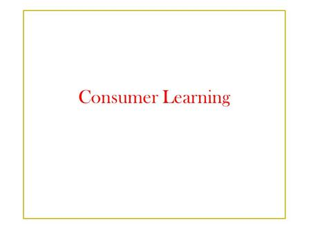 Consumer Learning.  Learning is the process by which individuals acquire the purchase & consumption knowledge & experience that they apply to future.