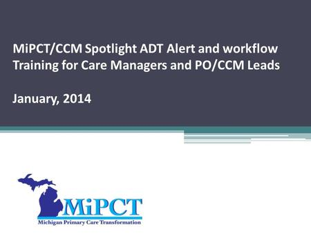 MiPCT/CCM Spotlight ADT Alert and workflow Training for Care Managers and PO/CCM Leads January, 2014.