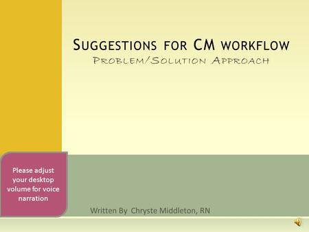 Written By Chryste Middleton, RN S UGGESTIONS FOR CM WORKFLOW P ROBLEM /S OLUTION A PPROACH Please adjust your desktop volume for voice narration.