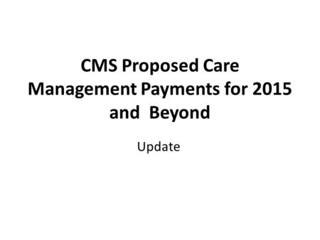 CMS Proposed Care Management Payments for 2015 and Beyond Update.