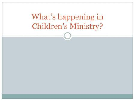 What's happening in Children's Ministry?. MADE SOME CHANGES TO THE AGE GROUPINGS What's happening in Children's Ministry?