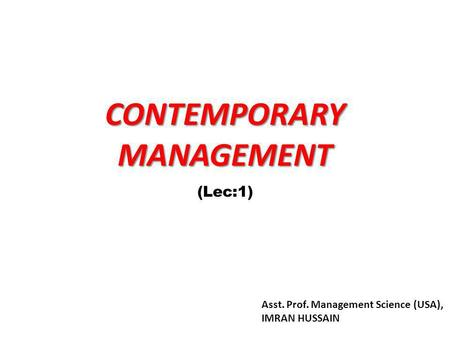 CONTEMPORARY MANAGEMENT (Lec:1) Asst. Prof. Management Science (USA), IMRAN HUSSAIN.