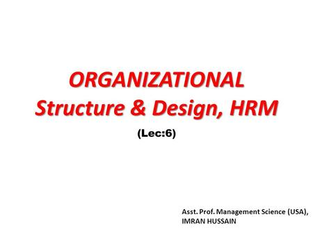 ORGANIZATIONAL Structure & Design, HRM (Lec:6) Asst. Prof. Management Science (USA), IMRAN HUSSAIN.