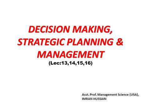 DECISION MAKING, STRATEGIC PLANNING & MANAGEMENT (Lec:13,14,15,16) Asst. Prof. Management Science (USA), IMRAN HUSSAIN.