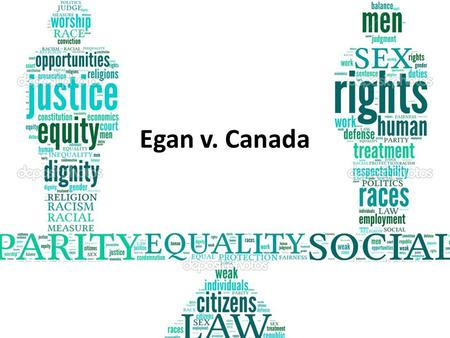 Egan v. Canada. Background Info: A homosexual couple applied for spousal allowance They were declined on the basis that they were not defined as spouses.