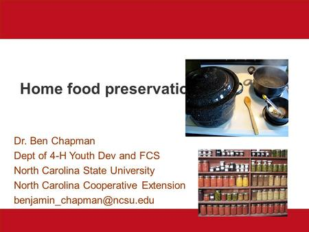 Home food preservation Dr. Ben Chapman Dept of 4-H Youth Dev and FCS North Carolina State University North Carolina Cooperative Extension