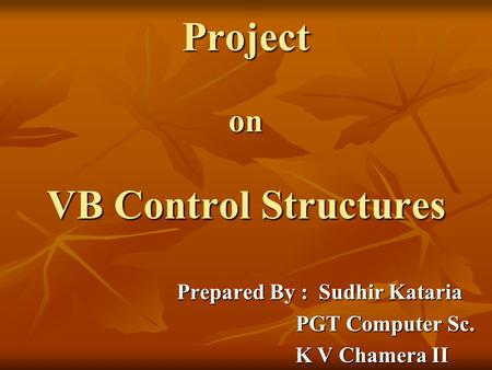 Project on VB Control Structures Prepared By : Sudhir Kataria PGT Computer Sc. PGT Computer Sc. K V Chamera II K V Chamera II.