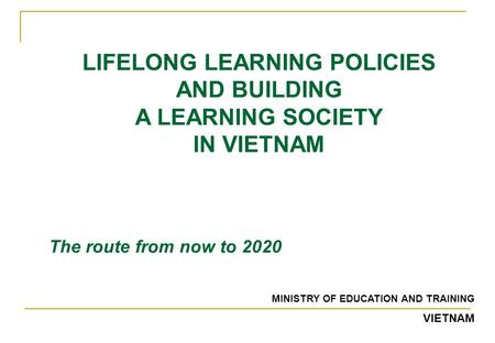 LIFELONG LEARNING POLICIES AND BUILDING A LEARNING SOCIETY IN VIETNAM The route from now to 2020 MINISTRY OF EDUCATION AND TRAINING VIETNAM.