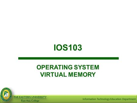 IOS103 OPERATING SYSTEM VIRTUAL MEMORY. Objectives At the end of the course, the student should be able to: Define virtual memory; Discuss the demand.