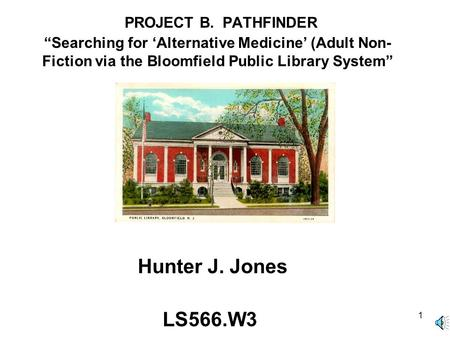 "1 PROJECT B. PATHFINDER ""Searching for 'Alternative Medicine' (Adult Non- Fiction via the Bloomfield Public Library System"" Hunter J. Jones LS566.W3."
