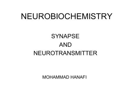 NEUROBIOCHEMISTRY SYNAPSE AND NEUROTRANSMITTER MOHAMMAD HANAFI.