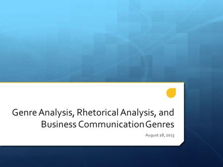 Genre Analysis, Rhetorical Analysis, and Business Communication Genres August 28, 2013.