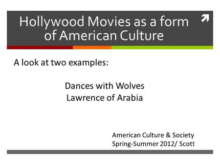  Hollywood Movies as a form of American Culture A look at two examples: Dances with Wolves Lawrence of Arabia Dances American Culture & Society Spring-Summer.