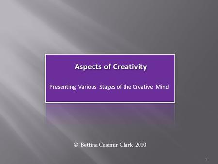 Aspects of Creativity Presenting Various Stages of the Creative Mind © Bettina Casimir Clark 2010 1.