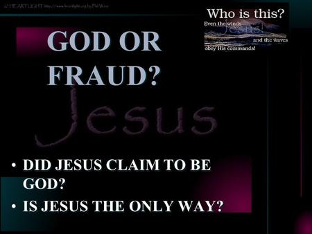 GOD OR FRAUD? DID JESUS CLAIM TO BE GOD? IS JESUS THE ONLY WAY? DID JESUS CLAIM TO BE GOD? IS JESUS THE ONLY WAY?