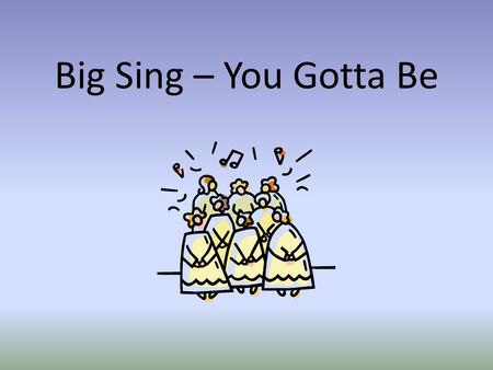 Big Sing – You Gotta Be.