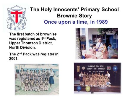 The Holy Innocents' Primary School Brownie Story Once upon a time, in 1989 The first batch of brownies was registered as 1 st Pack, Upper Thomson District,