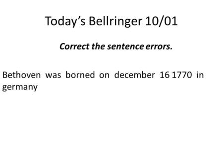 Today's Bellringer 10/01 Correct the sentence errors. Bethoven was borned on december 16 1770 in germany.