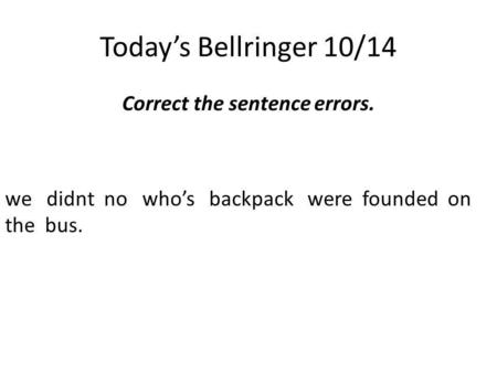 Today's Bellringer 10/14 Correct the sentence errors. we didnt no who's backpack were founded on the bus.