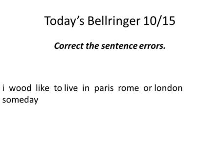 Today's Bellringer 10/15 Correct the sentence errors. i wood like to live in paris rome or london someday.