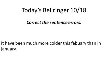 Today's Bellringer 10/18 Correct the sentence errors. it have been much more colder this febuary than in january.