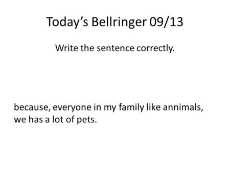 Today's Bellringer 09/13 Write the sentence correctly. because, everyone in my family like annimals, we has a lot of pets.