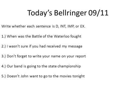 Today's Bellringer 09/11 Write whether each sentence is D, INT, IMP, or EX. 1.) When was the Battle of the Waterloo fought 2.) I wasn't sure if you had.