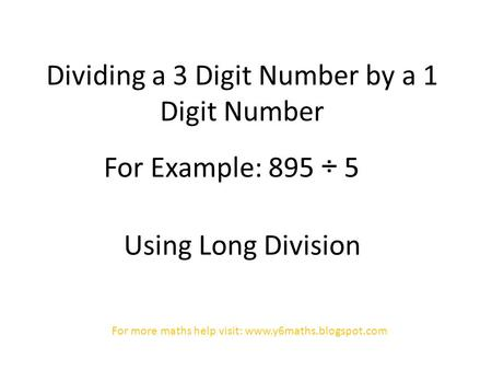 Dividing a 3 Digit Number by a 1 Digit Number For Example: 895 ÷ 5 Using Long Division For more maths help visit: www.y6maths.blogspot.com.