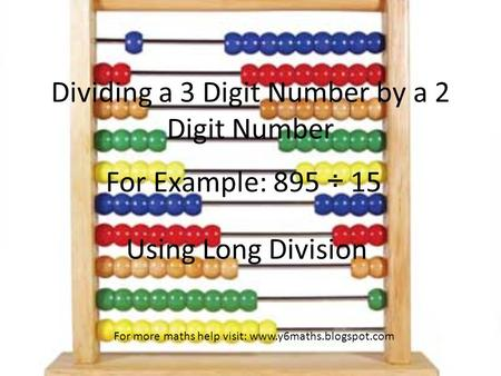 Dividing a 3 Digit Number by a 2 Digit Number For Example: 895 ÷ 15 Using Long Division For more maths help visit: www.y6maths.blogspot.com.