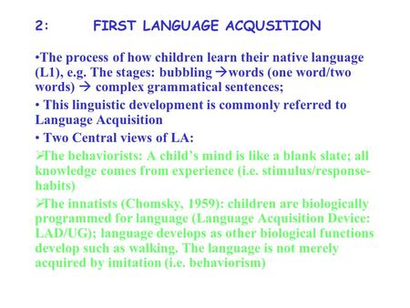 2: FIRST LANGUAGE ACQUSITION The process of how children learn their native language (L1), e.g. The stages: bubbling  words (one word/two words)  complex.