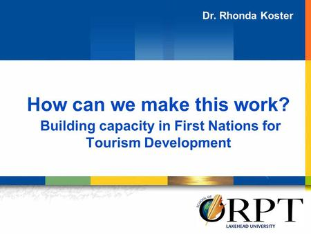How can we make this work? Building capacity in First Nations for Tourism Development Dr. Rhonda Koster.