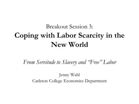 "Breakout Session 3: Coping with Labor Scarcity in the New World From Servitude to Slavery and ""Free"" Labor Jenny Wahl Carleton College Economics Department."