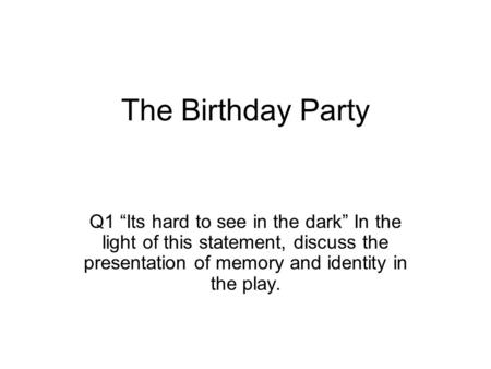 "The Birthday Party Q1 ""Its hard to see in the dark"" In the light of this statement, discuss the presentation of memory and identity in the play."