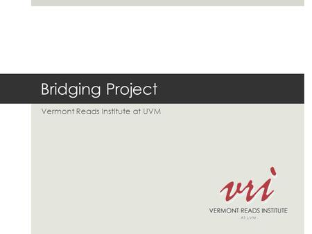 Bridging Project Vermont Reads Institute at UVM. Consultants  Nancy Woods, Coordinator  Pam Chomsky-Higgins  Sue Biggam  Loralyn LeBlanc  Gayle Moskowitz.