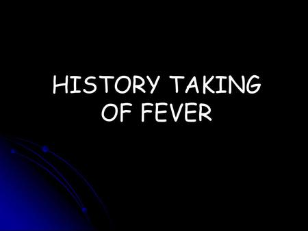 HISTORY TAKING OF FEVER