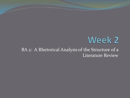BA 2: A Rhetorical Analysis of the Structure of a Literature Review.