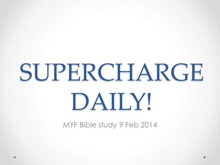 SUPERCHARGE DAILY! MYF Bible study 9 Feb 2014. Targets Why it makes sense to have daily devotions To explore how devotion can be done Able to understand,