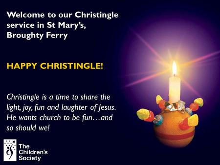 Welcome to our Christingle service in St Mary's, Broughty Ferry HAPPY CHRISTINGLE! Christingle is a time to share the light, joy, fun and laughter of Jesus.