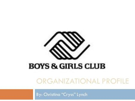 "ORGANIZATIONAL PROFILE By: Christina ""Cryss"" Lynch."
