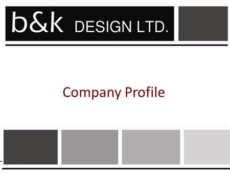 Company Profile. 2 A Creative Solutions Company b&k Design Ltd is a growing firm involved in interior design consultancy, Fit Outs, refurbishment,Design.
